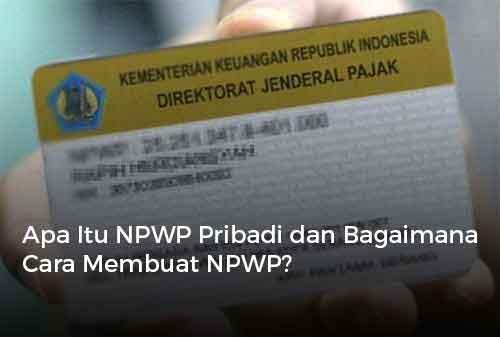 Apa Itu NPWP Pribadi dan Bagaimana Cara Membuat NPWP?
