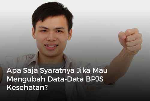 Apa Saja Syaratnya Jika Mau Mengubah Data-Data BPJS Kesehatan?
