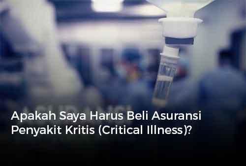 Apakah Saya Harus Beli Asuransi Penyakit Kritis (Critical Illness)?