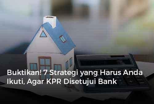 Buktikan! 7 Strategi yang Harus Anda Ikuti, Agar KPR Disetujui Bank