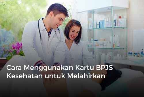 Cara Menggunakan Kartu BPJS Kesehatan untuk Melahirkan