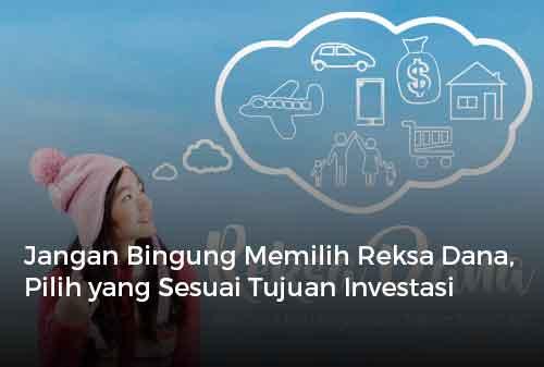 Jangan Bingung Memilih Reksa Dana, Pilih yang Sesuai Tujuan Investasi