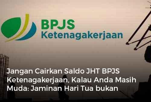 Jangan Cairkan Saldo JHT BPJS Ketenagakerjaan, Kalau Anda Masih Muda Jaminan Hari Tua bukan Jaminan Hari Muda