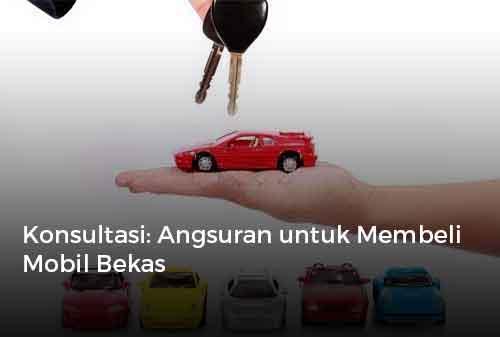 Konsultasi Angsuran untuk Membeli Mobil Bekas