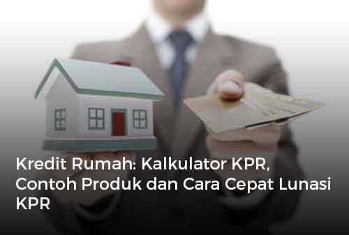 Kredit Rumah Kalkulator KPR, Contoh Produk dan Cara Cepat Lunasi KPR