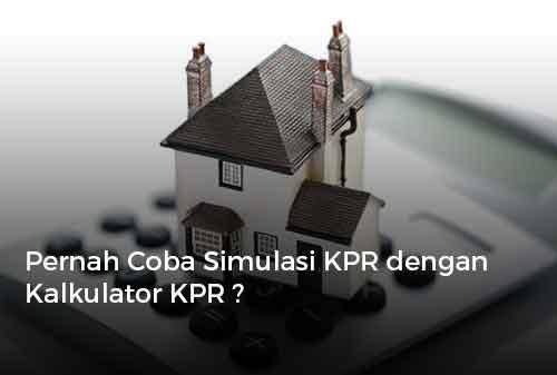 Pernah Coba Simulasi KPR dengan Kalkulator KPR