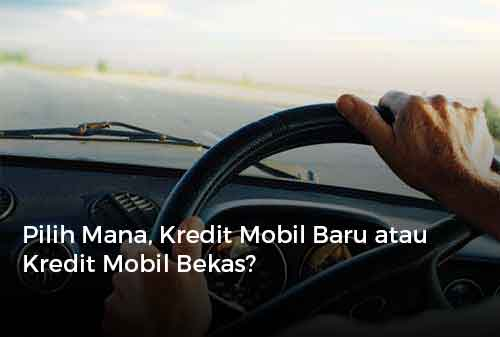 Pilih Mana, Kredit Mobil Baru atau Kredit Mobil Bekas?