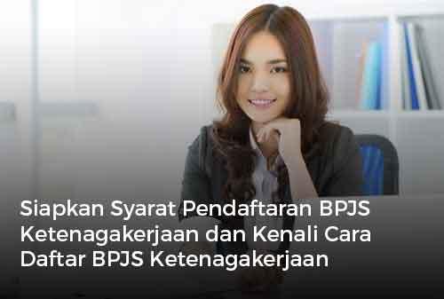 Siapkan Syarat Pendaftaran BPJS Ketenagakerjaan dan Kenali Cara Daftar BPJS Ketenagakerjaan Sekarang