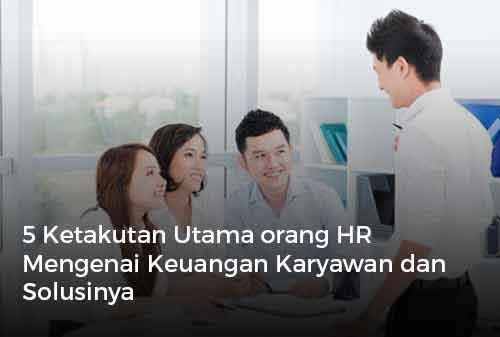 5 Ketakutan Utama orang HR Mengenai Keuangan Karyawan dan Solusinya