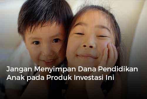 Jangan Menyimpan Dana Pendidikan Anak pada Produk Investasi Ini