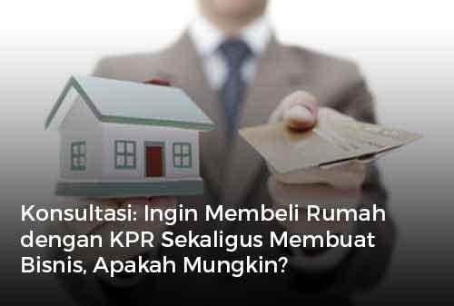Konsultasi Ingin Membeli Rumah dengan KPR Sekaligus Membuat Bisnis, Apakah Mungkin?