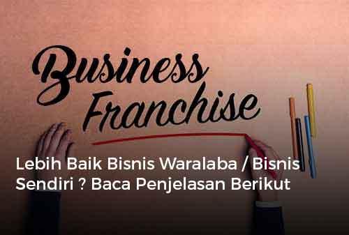 Lebih Baik Bisnis Waralaba atau Bisnis Sendiri ? Baca Penjelasan Berikut