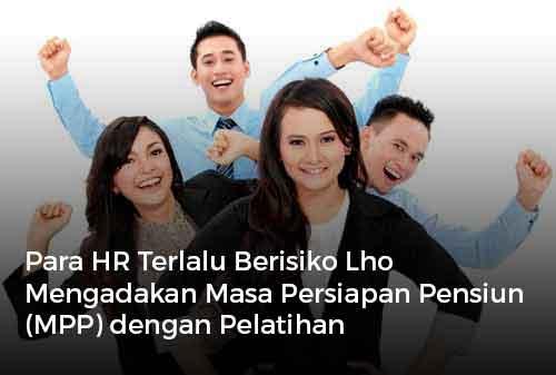 Para HR Terlalu Berisiko Lho Mengadakan Masa Persiapan Pensiun (MPP) dengan Pelatihan Kewirausahaan