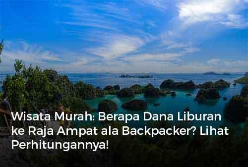 Wisata Murah Berapa Dana Liburan ke Raja Ampat ala Backpacker Lihat Perhitungannya!