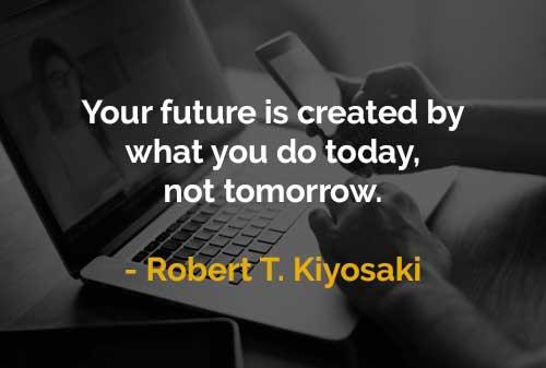 Kata-kata Motivasi Robert T. Kiyosaki Masa Depan Diciptakan oleh Hal yang Dilakukan Hari Ini - Finansialku